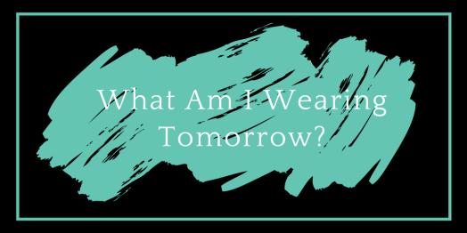 What am I wearing Tomorrow